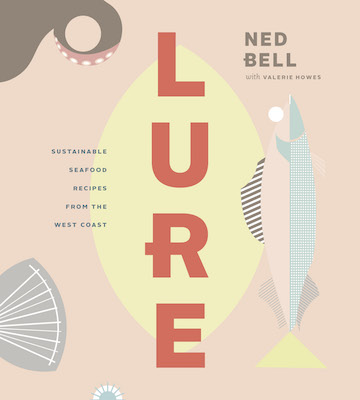 Lure: Sustainable Seafood Recipes from the West Coast By Ned Bell with Valerie Howes, $38.95 from Figure 1 Publishing.